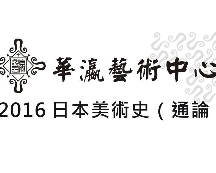 華瀛藝術中心:【 2016 日本美術史(通論)   ~ 于傳騏老師   主講   】
