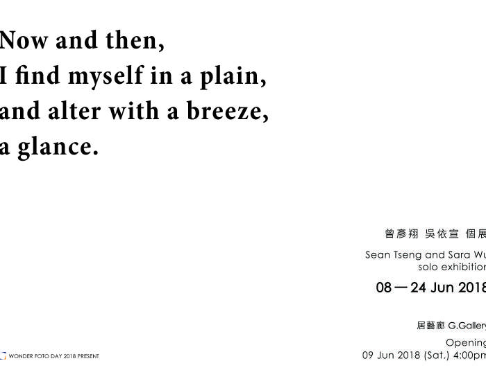 居藝廊 G.Gallery【Now and then, I find myself in a plain, and alter with a breeze, a glance.】曾彥翔 吳依宣 個展 Sean Tseng and Sara Wu Solo Exhibition