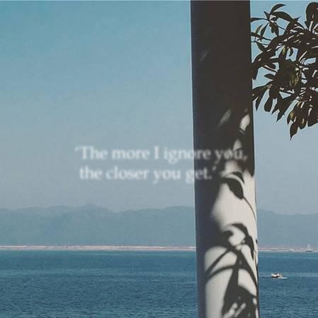 'The more I ignore you, the closer you get.' 「我越不理你,你卻離我越近。」