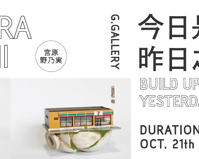 居藝廊 G.Gallery【今日是建構在昨日之上 —— 宮原野乃実 個展】Build Upon Yesterday —— Miyahara Nonomi Solo Exhibition